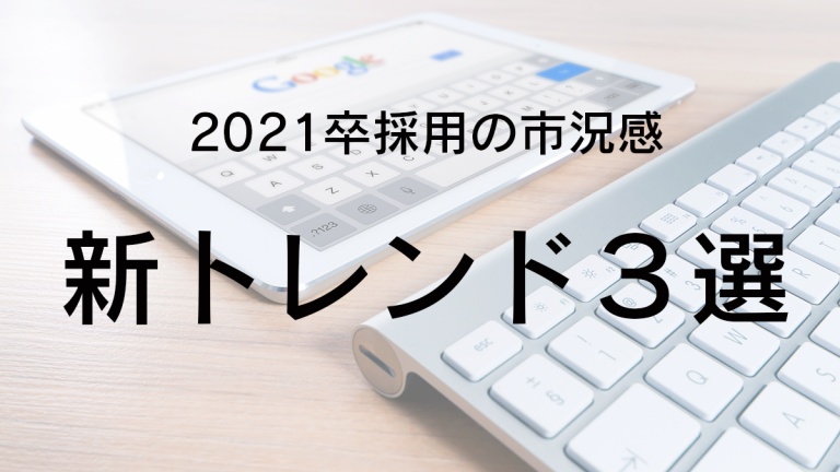 2021卒採用の市況感 ~新トレンド3つをご紹介!~
